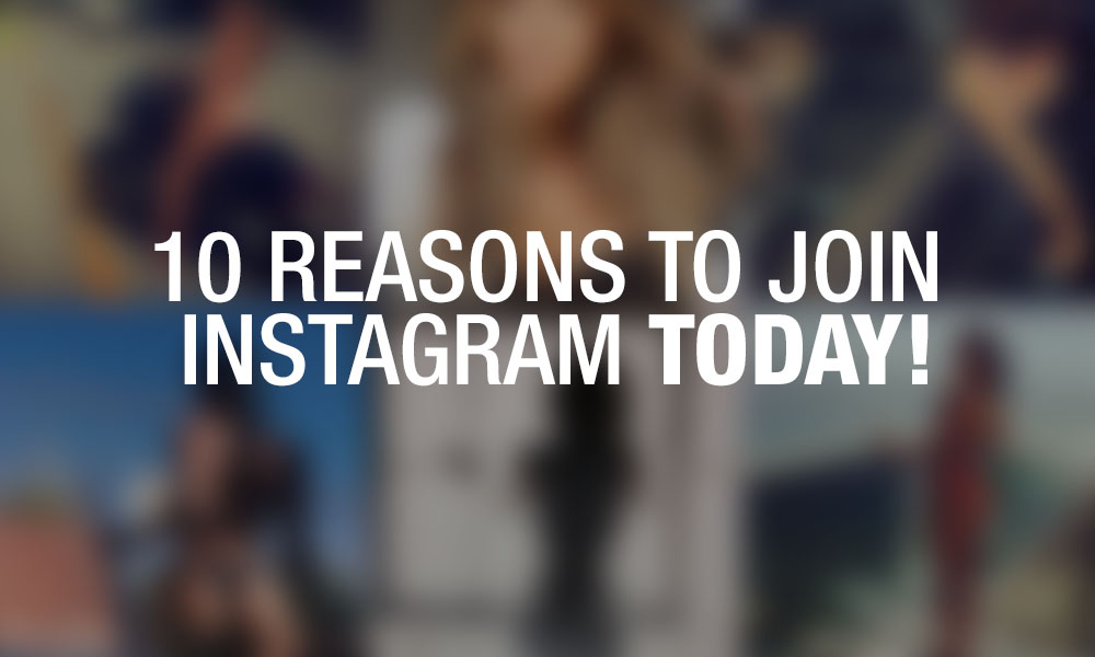 10 Reasons to Join Instagram – Today!